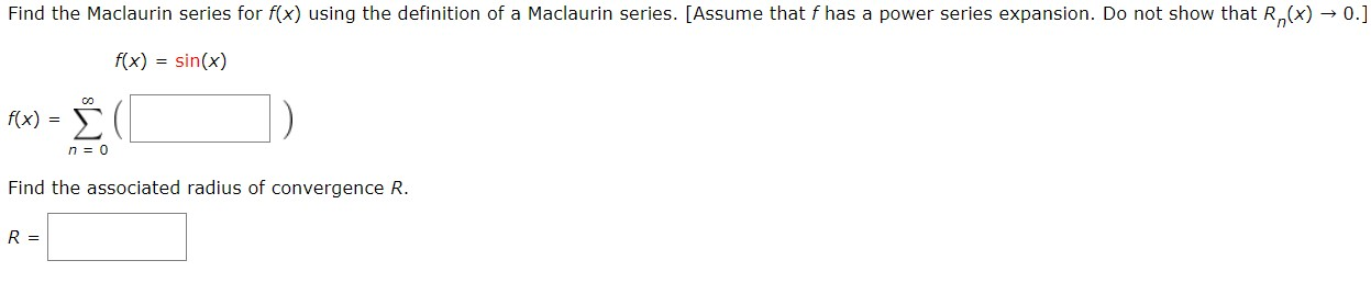 Find the Maclaurin series for f(x) using the definition of a Maclaurin series. [Assume that f has a power series expansion. Do not show that R(x) 0.] f(x) sin(x) C0 Σ f(x)= n 0 Find the associated radius of convergence R. R =