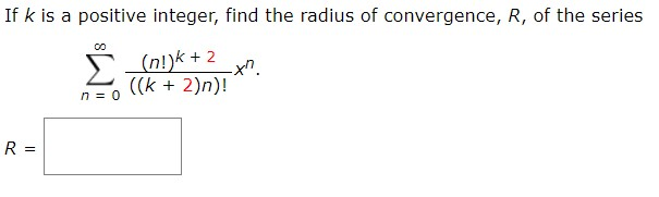 If k is a positive integer, find the radius of convergence, R, of the series Σ (n!)k+2 -xn ((k2)n)! n 0 R =