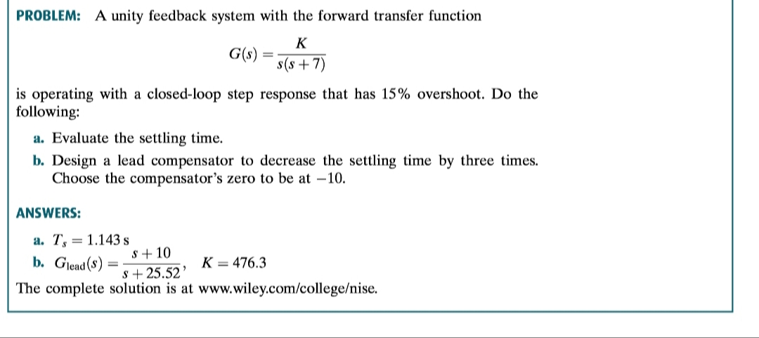 PROBLEM: A unity feedback system with the forward transfer function K G(s) s(s7) is operating with a closed-loop step response that has 15% overshoot. Do the following a. Evaluate the settling time. b. Design a lead compensator to decrease the settling time by three times Choose the compensator's zero to be at -10. ANSWERS: a. T 1.143s s10 b. Glead(s) K = 476.3 s25.52 The complete solution is at www.wiley.com/college/nise.