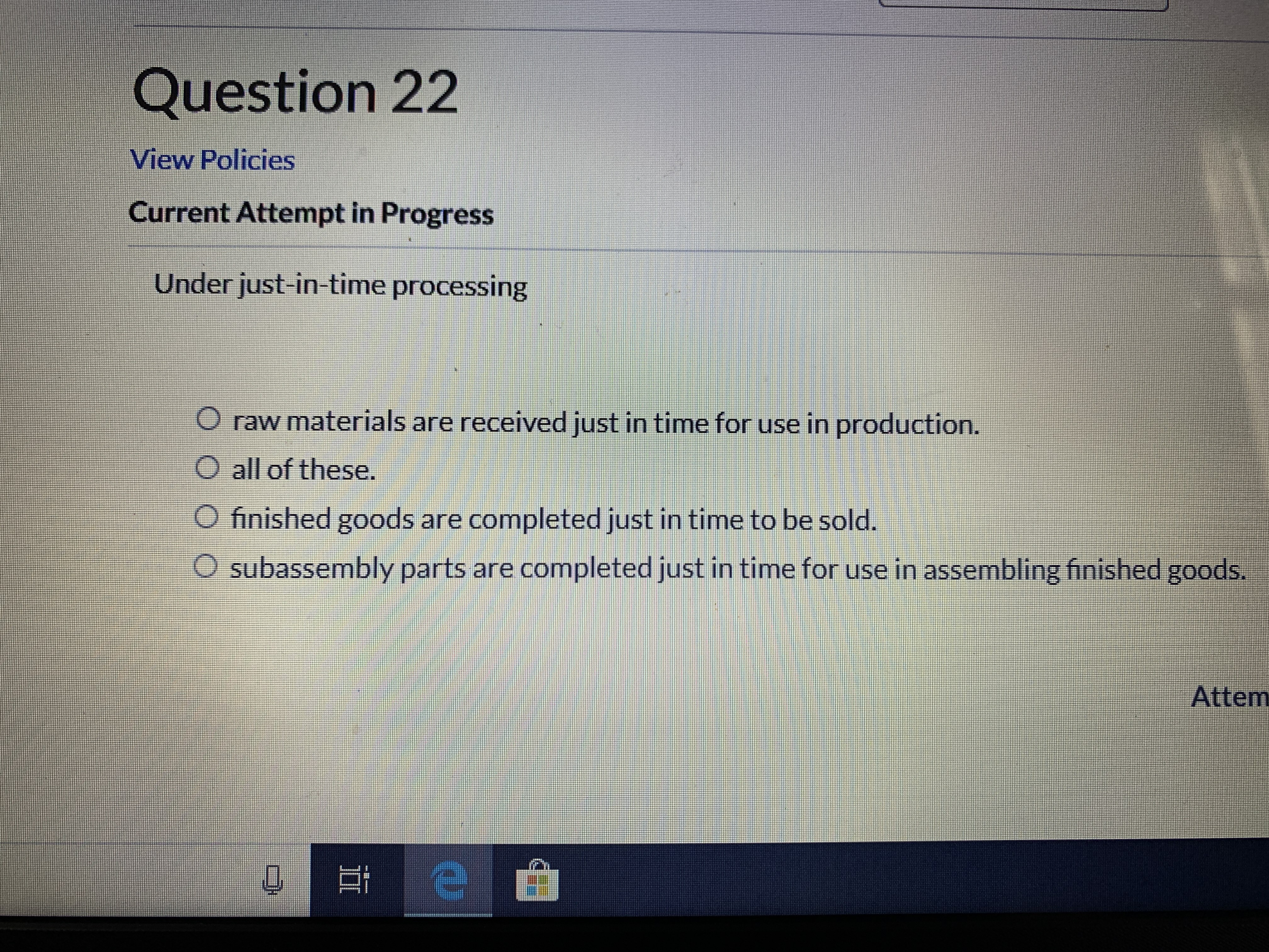 Question 22 View Policies Current Attempt in Progress Under just-in-time processing O raw materials are received just in time for use in production. O all of these. O finished goods are completed just in time to be sold. Osubassembly parts are completed just in time for use in assembling finished goods. Attem e