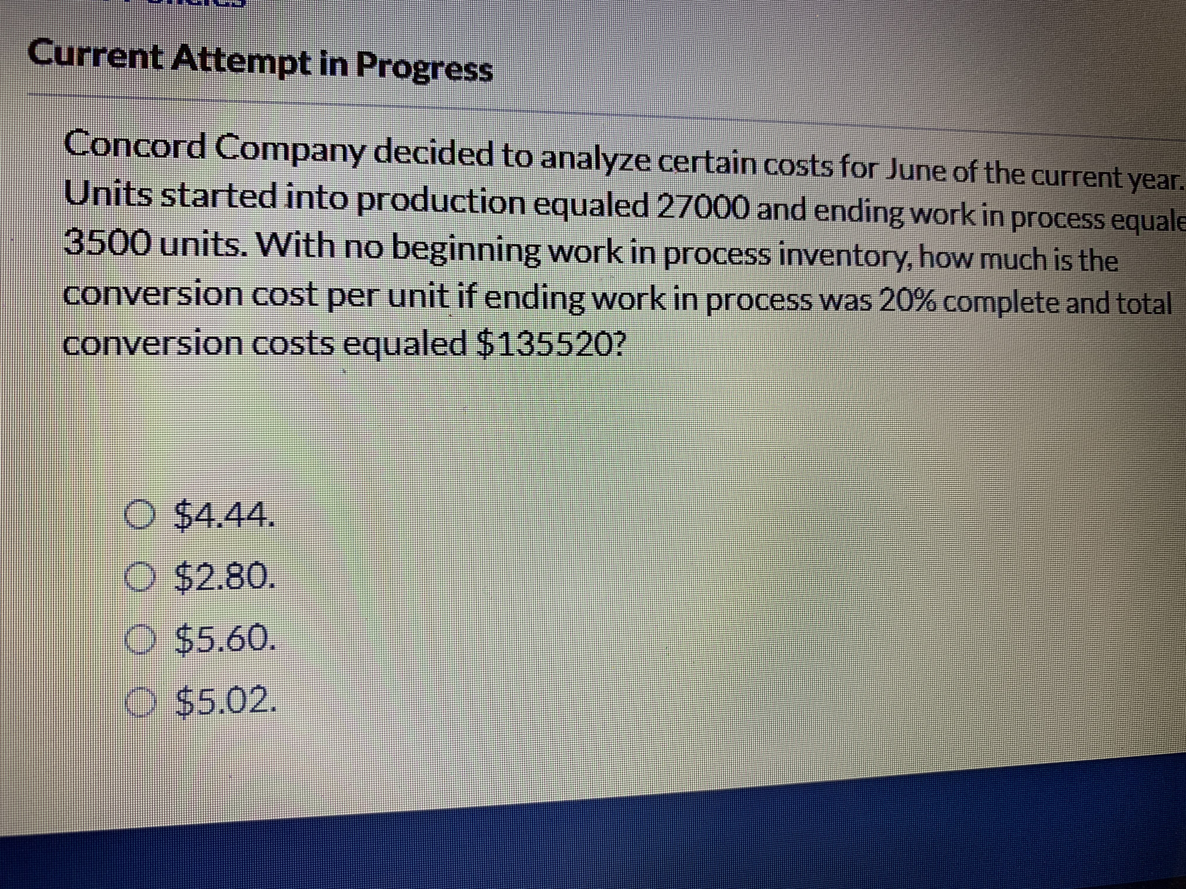 Current Attempt in Progress Concord Company decided to analyze certain costs for June of the current year. Units started into production equaled 27000 and ending work in process equale 3500 units. With no beginning work in process inventory, how much is the conversion cost per unit if ending work in process was 20 % complete and total conversion costs equaled $135520? O $4.44. O $2.80. $5.60. e $5.02.