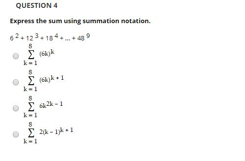 QUESTION 4 Express the sum using summation notation. 62 + 12 3+ 184 +.. + 48 Σ (63k Σ (6k)k +1 k = 1 Σ 62-1 k= 1 Σ 2&-1)k+1 k=1