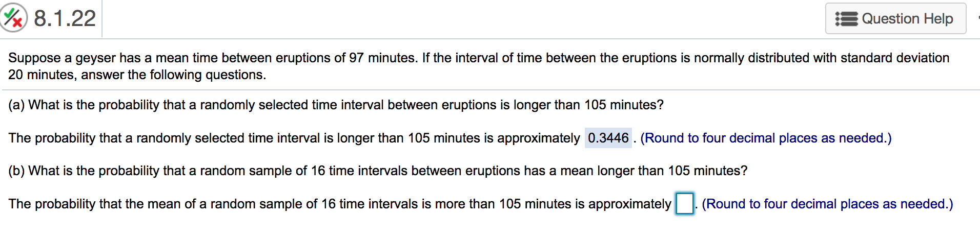 8.1.22 Question Help Suppose a geyser has a mean time between eruptions of 97 minutes. If the interval of time between the eruptions is normally distributed with standard deviation 20 minutes, answer the following questions. (a) What is the probability that a randomly selected time interval between eruptions is longer than 105 minutes? The probability that a randomly selected time interval is longer than 105 minutes is approximately 0.3446. (Round to four decimal places as needed.) (b) What is the probability that a random sample of 16 time intervals between eruptions has a mean longer than 105 minutes? (Round to four decimal places as needed.) The probability that the mean of a random sample of 16 time intervals is more than 105 minutes is approximately