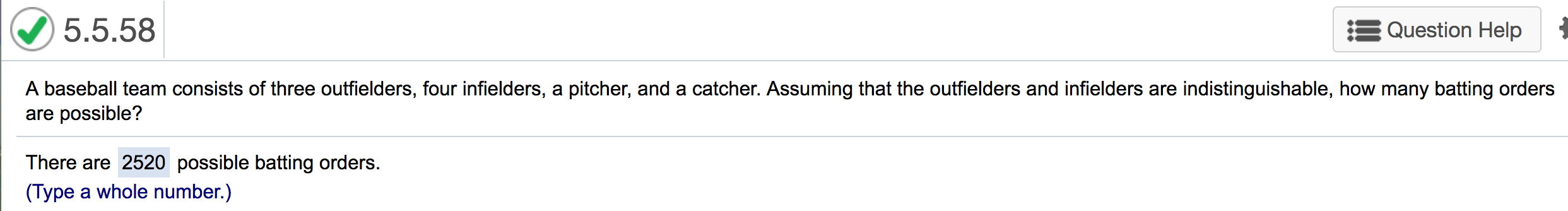 5.5.58 Question Help A baseball team consists of three outfielders, four infielders, a pitcher, and a catcher. Assuming that the outfielders and infielders are indistinguishable, how many batting orders are possible? There are 2520 possible batting orders. (Type a whole number.)