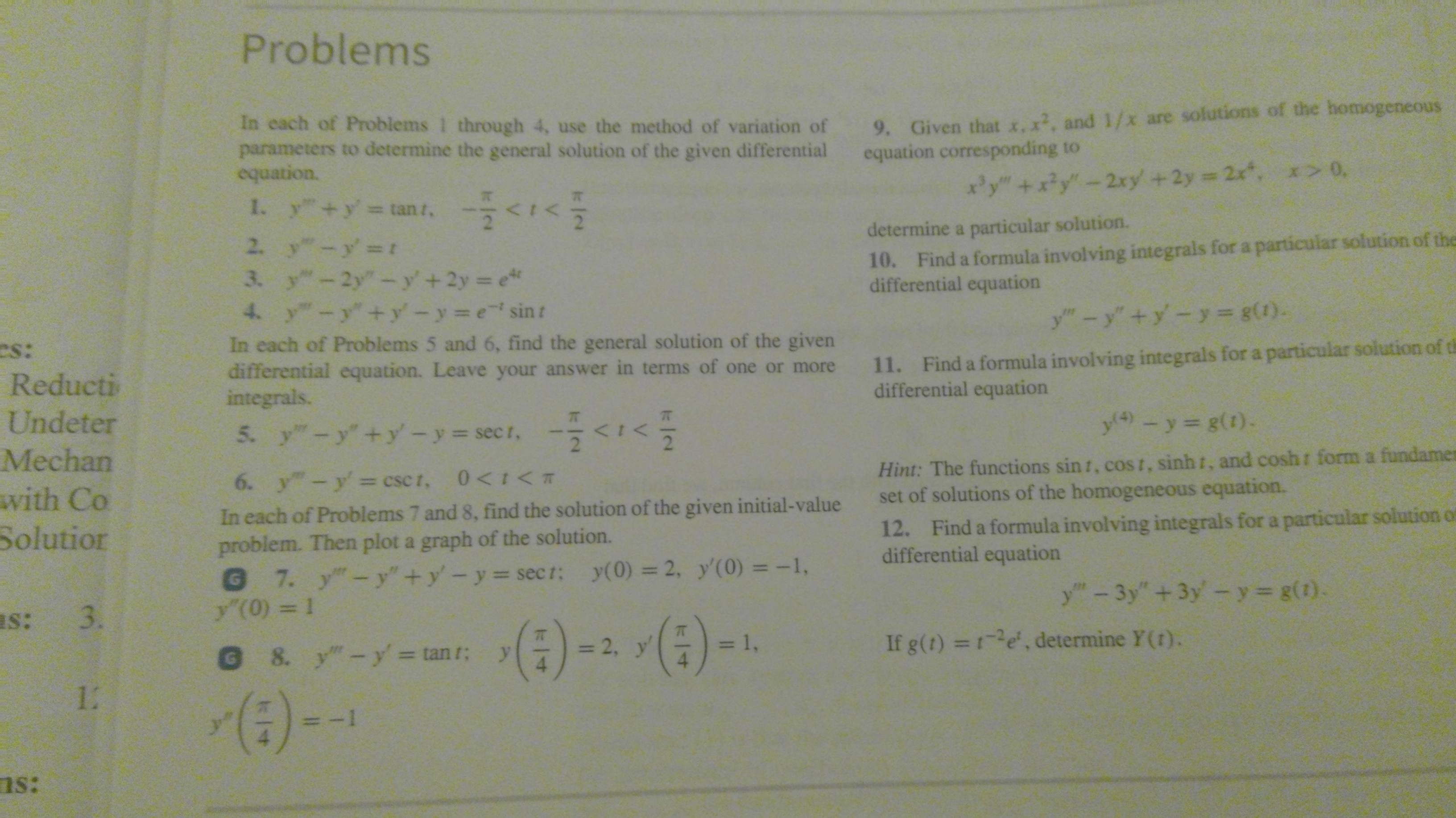 """Problems 9. Given that x, x2, and 1/x are solutions of the homogeneous equation corresponding to In cach of Problems 1 through 4, use the method of variation of parameters to determine the general solution of the given differential equation. xy""""+x?y""""-2xy +2y 2x, x> 0, 1. y +y tan t, determine a particular solution. 10. Find a formula involving integrals for a particular solution of the differential equation 2. y""""-y' t 3. y-2y""""-y'+2y e 4. y-y""""+y'-y e sint y""""-y""""+y-y= g(1). In each of Problems 5 and 6, find the general solution of the given differential equation. Leave your answer in terms of one or more integrals. 11. Find a formula involving integrals for a particular solution of th differential equation es: Reducti Undeter y4) - y= g(1). 5. y-y+y-y-secr, -<1< 2 Hint: The functions sin t, cost, sinh t, and cosh set of solutions of the homogeneous equation. Mechan form a fundamen 6. y""""-y= csc t, 0<t<T with Co In each of Problems 7 and 8, find the solution of the given initial-value problem. Then plot a graph of the solution. @ 7. y""""-y""""+y'-y sect: y(0) = 2, y'(0) = -1, y'(0) = 1 12. Find a formula involving integrals for a particular solution of differential equation Solutior %3D y""""-3y"""" +3y-y g(1). as: 3. (:)). (4) -- (4)-- If g(t) =1e, determine Y(t). = 1, = 2, y' @ 8. y""""-y' = tan r; 12 (:)-) ns:"""