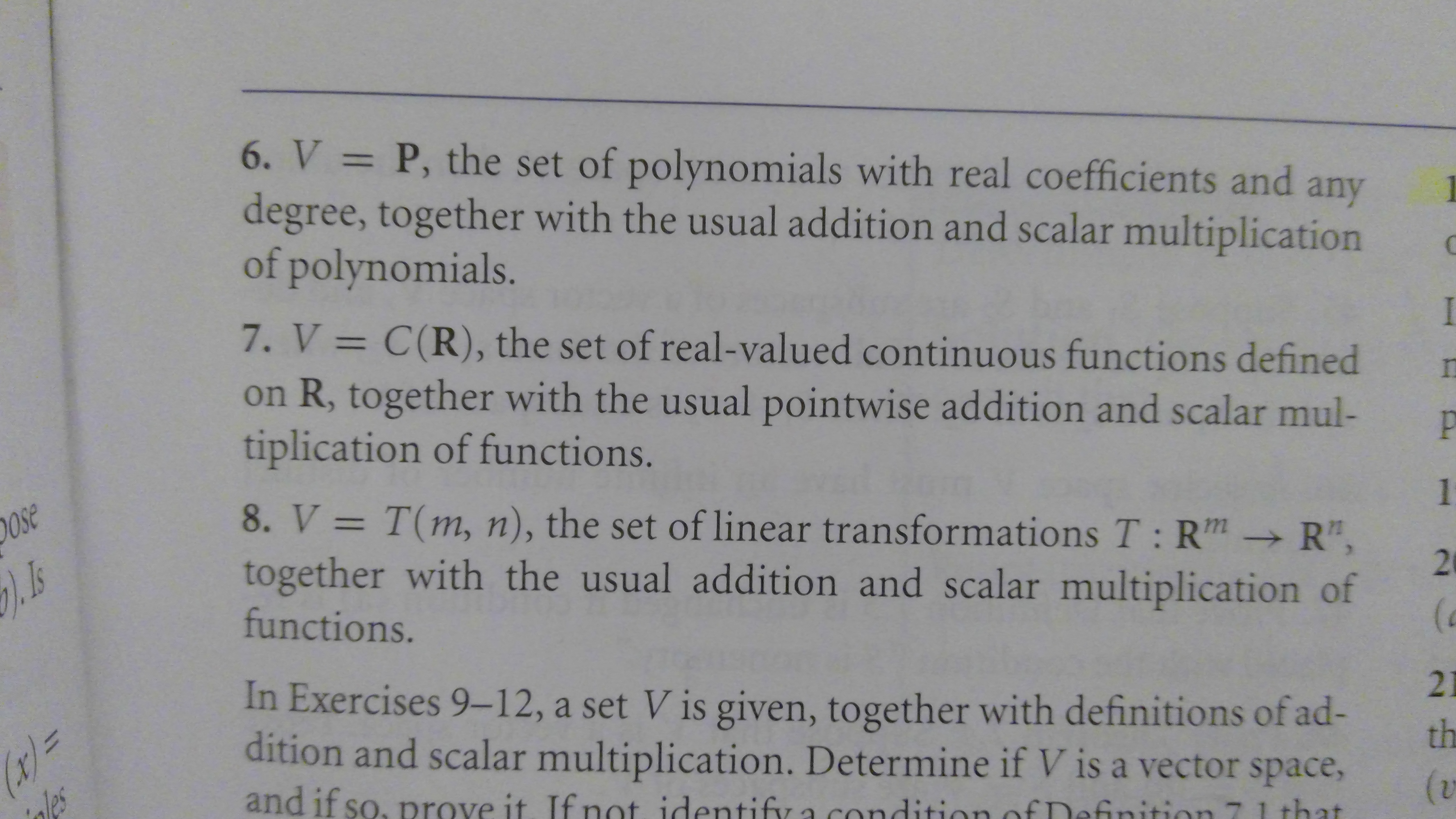 "6. V P, the set of polynomials with real coefficients and degree, together with the usual addition and scalar multiplication of polynomials. 11 any 7. V = C(R), the set of real-valued continuous functions defined on R, together with the usual pointwise addition and scalar mul- tiplication of functions. P 8. V T(m, n), the set of linear transformations T: Rm R"", together with the usual addition and scalar multiplication of functions. Ose 1 In Exercises 9-12, a set V is given, together with definitions of ad- dition and scalar multiplication. Determine if V is a vector space, r= nles 21 th and if so, prove it. If not identify a (v inition that 29"