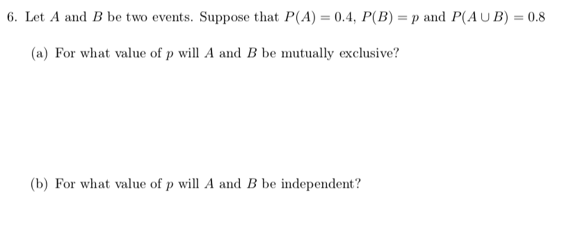 6. Let A and B be two events. Suppose that P(A) = 0.4, P(B) = p and P(AUB) = 0.8 (a) For what value of p will A and B be mutually exclusive? (b) For what value of p will A and B be independent?