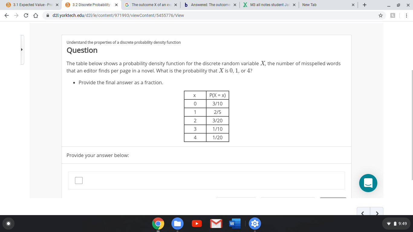 B 3.1 Expected Value - Pro x B 3.2 Discrete Probability b Answered: The outcome X M3 all notes student Jai G The outcome X of an ex New Tab x x A d2l.yorktech.edu/d2l/le/content/971993/viewContent/5455776/View Understand the properties of a discrete probability density function Question The table below shows a probability density function for the discrete random variable X, the number of misspelled words that an editor finds per page in a novel. What is the probability that X is 0, 1, or 4? • Provide the final answer as a fraction. P(X = x) 3/10 2/5 3/20 1/10 1/20 Provide your answer below: V 1 9:49