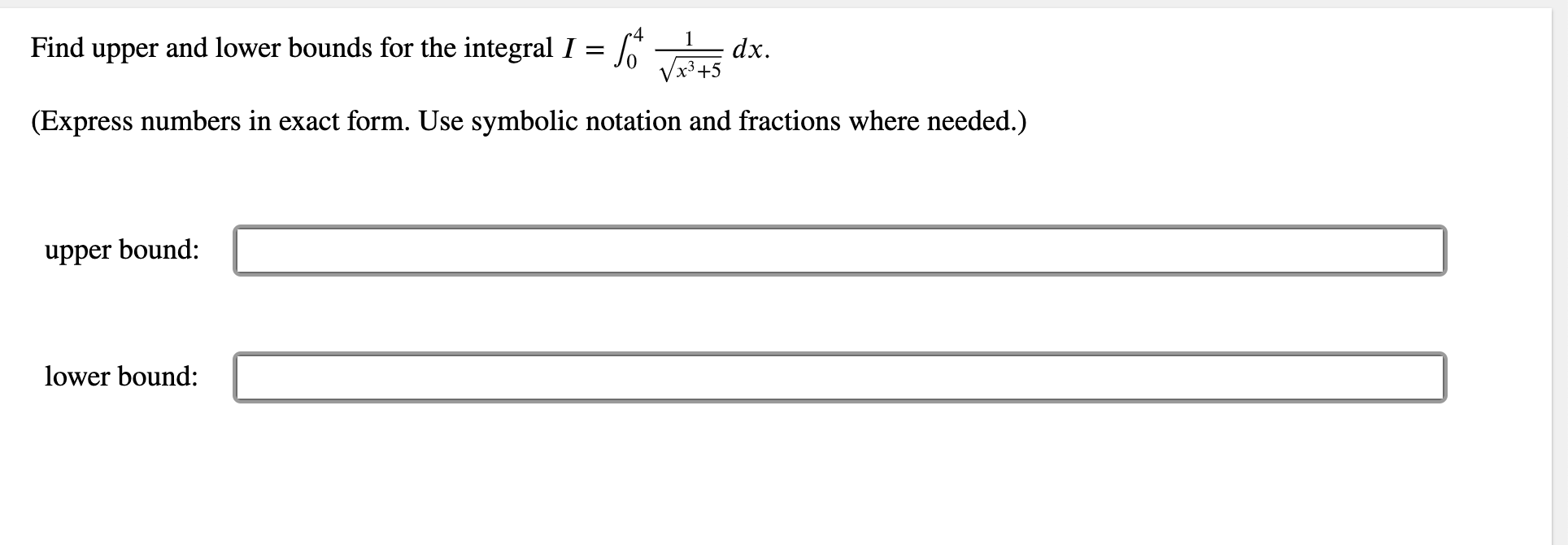 1 Find upper and lower bounds for the integral I = dx. x3+5 (Express numbers in exact form. Use symbolic notation and fractions where needed.) upper bound: lower bound: