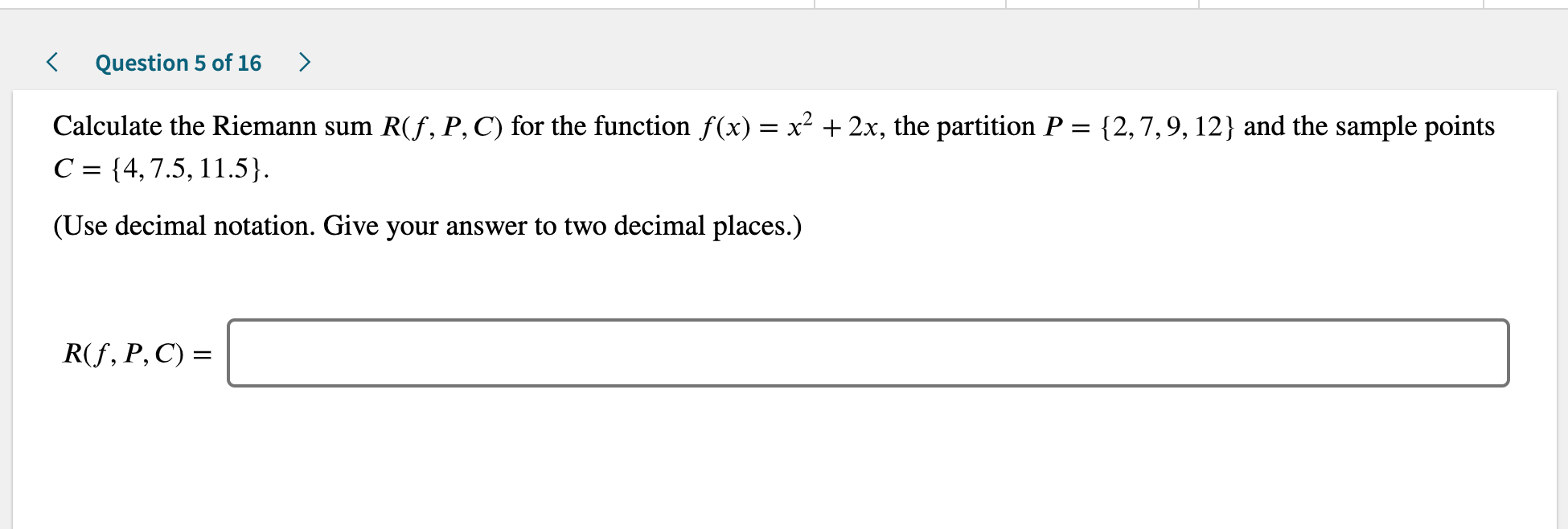 Question 5 of 16 Calculate the Riemann sum R(f, P, C) for the function f(x) x2 +2x, the partition P = {2,7,9,12} and the sample points C {4,7.5, 11.5} (Use decimal notation. Give your answer to two decimal places.) R(f, P, C)