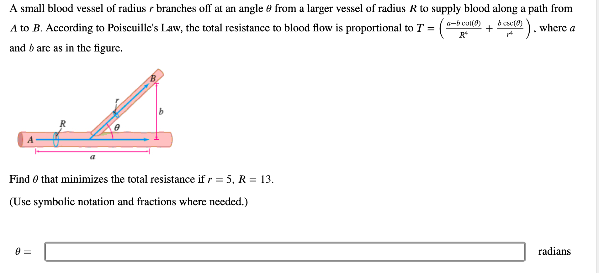 A small blood vessel of radius r branches off at an angle 0 from a larger vessel of radius R to supply blood along a path from а-b cot(0) b csc(0) A to B. According to Poiseuille's Law, the total resistance to blood flow is proportional to T = ( - where a and b are as in the figure. В. ь R Find 0 that minimizes the total resistance if r = 5, R = 13. (Use symbolic notation and fractions where needed.) radians