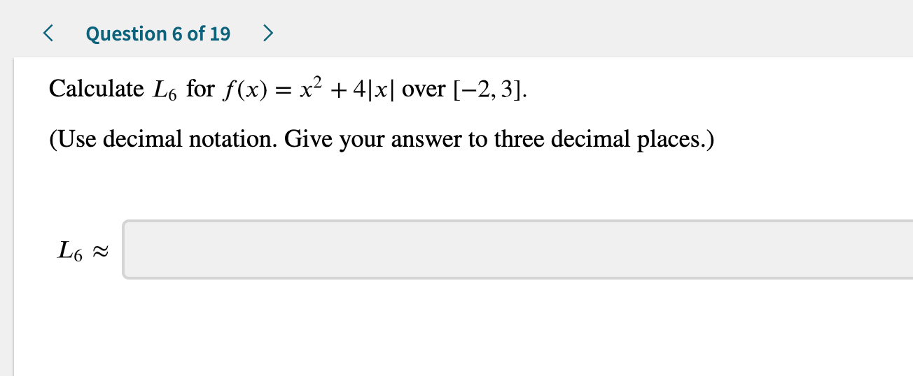 Question 6 of 19 Calculate L6 for f(x) = x2 +4 x  over [-2,3] (Use decimal notation. Give your answer to three decimal places.) L6