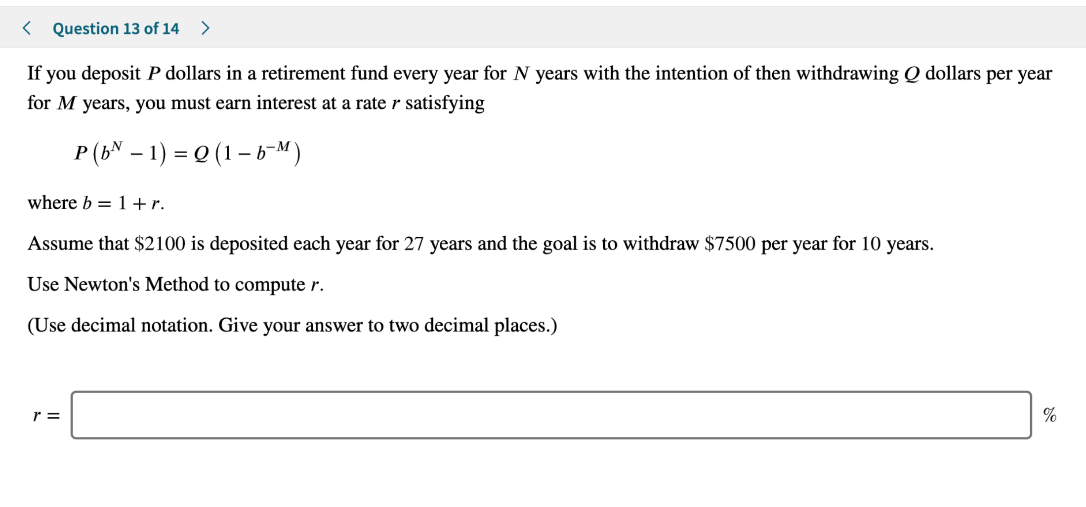 Question 13 of 14 > If you deposit P dollars in a retirement fund every year for N years with the intention of then withdrawing Q dollars per year for M years, you must earn interest at a rater satisfying P (bN - 1) (1-b-M) where b 1 + r Assume that $2100 is deposited each year for 27 years and the goal is to withdraw $7500 per year for 10 years Use Newton's Method to compute r. (Use decimal notation. Give your answer to two decimal places.) r = 96