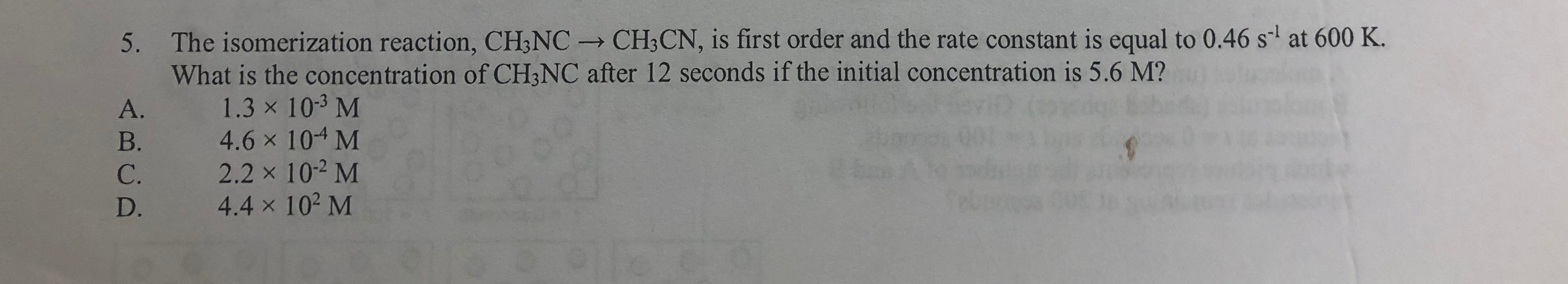 5. The isomerization reaction, CH;NC CH;CN, is first order and the rate constant is equal to 0.46 s at 600 K. What is the concentration of CH;NC after 12 seconds if the initial concentration is 5.6 M? 1.3 x 10-3 M 4.6 x 104 M 2.2 x 10-2 M 4.4 x 102 M A. B. C. D.