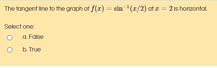 The tangent line to the graph of f(x) = sin-1(x/2) at æ = 2 Is horizontal. Select one: a. False
