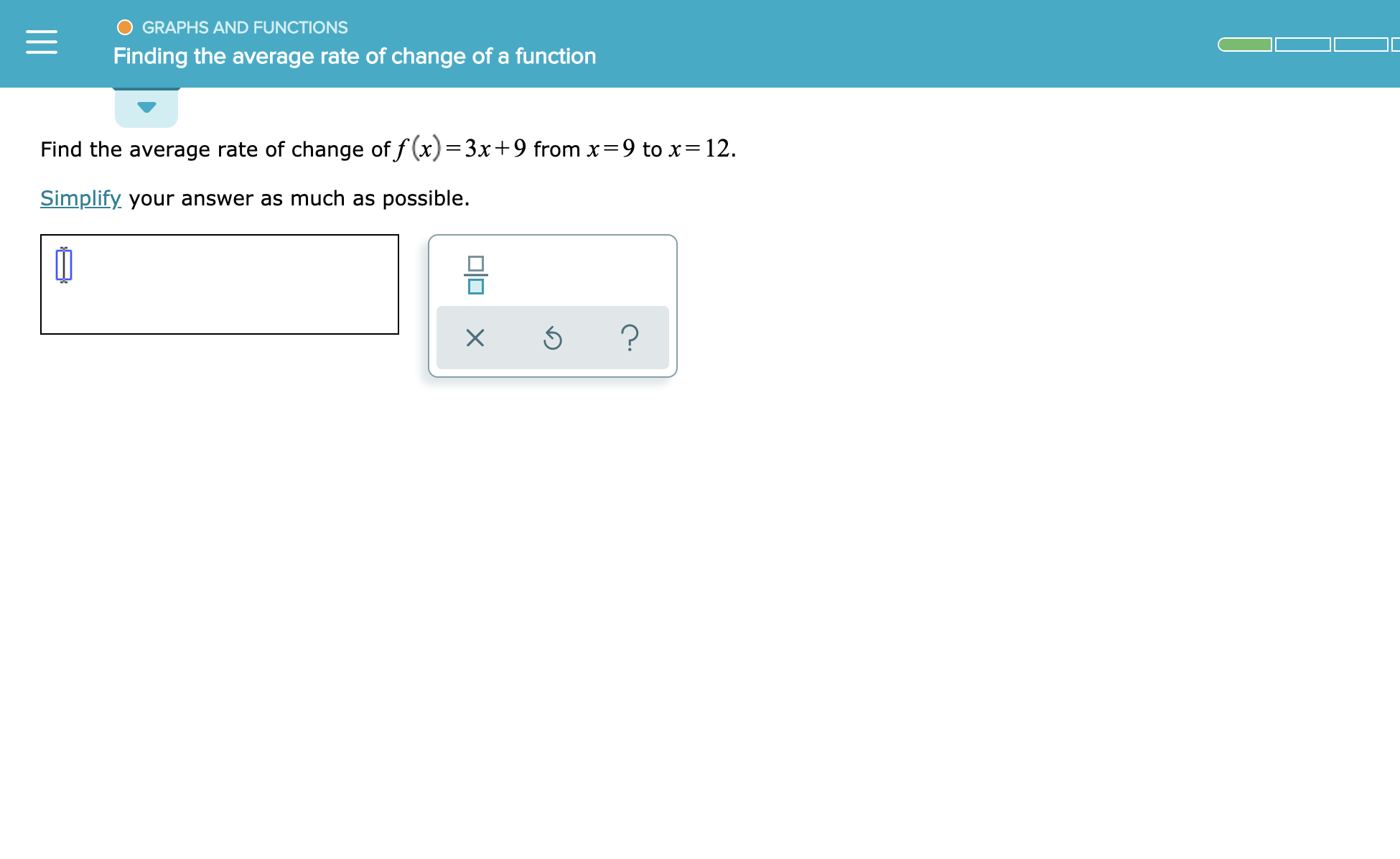 GRAPHS AND FUNCTIONS Finding the average rate of change of a function Find the average rate of change of f(x)=3x+9 from x=9 to x= 12 Simplify your answer as much as possible. 미미 x