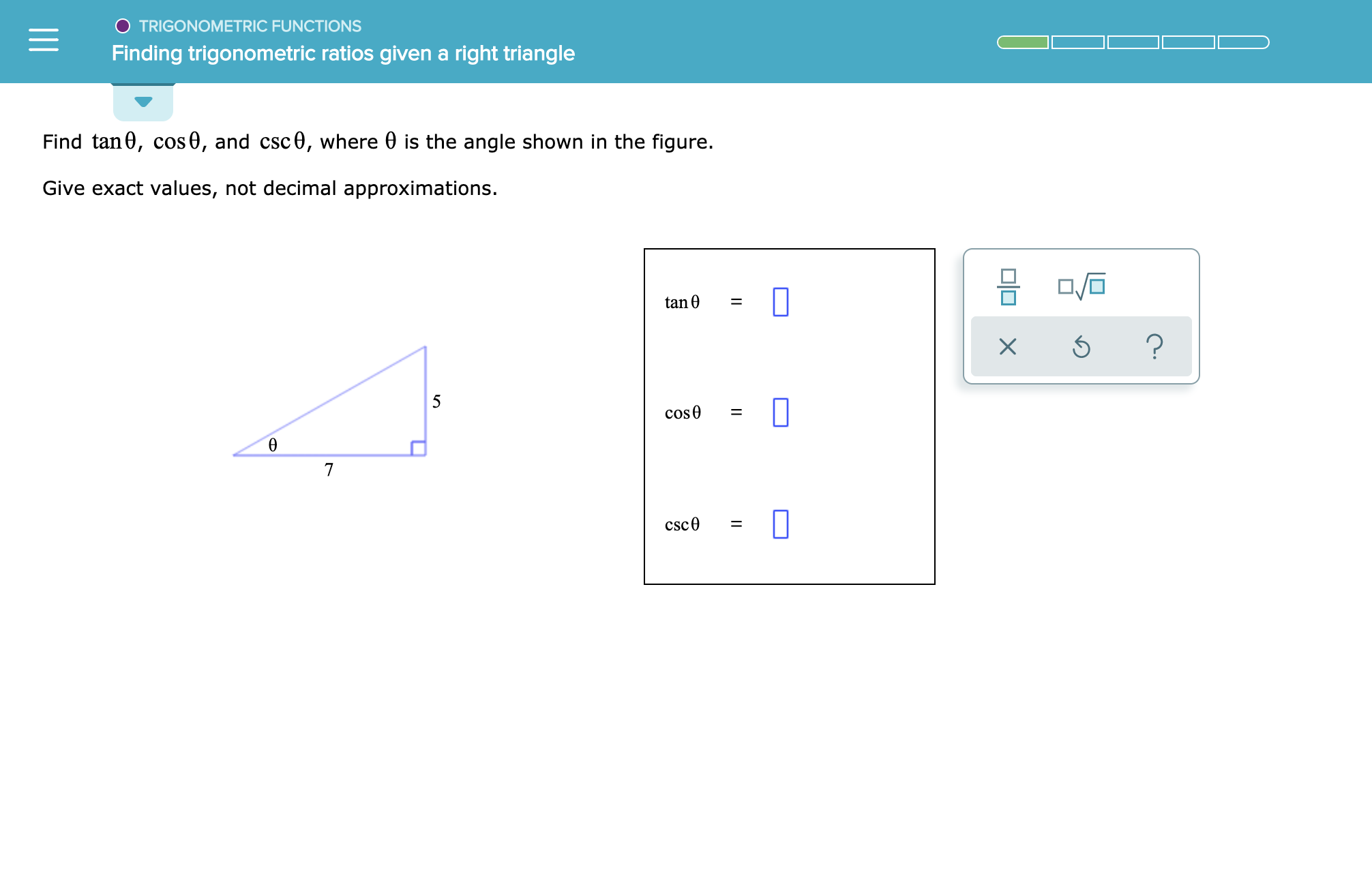 TRIGONOMETRIC FUNCTIONS Finding trigonometric ratios given a right triangle Find tan0, cos0, and csc0, where 0 is the angle shown in the figure. Give exact values, not decimal approximations. tan 0 = ? X 5 cose 7 csc0