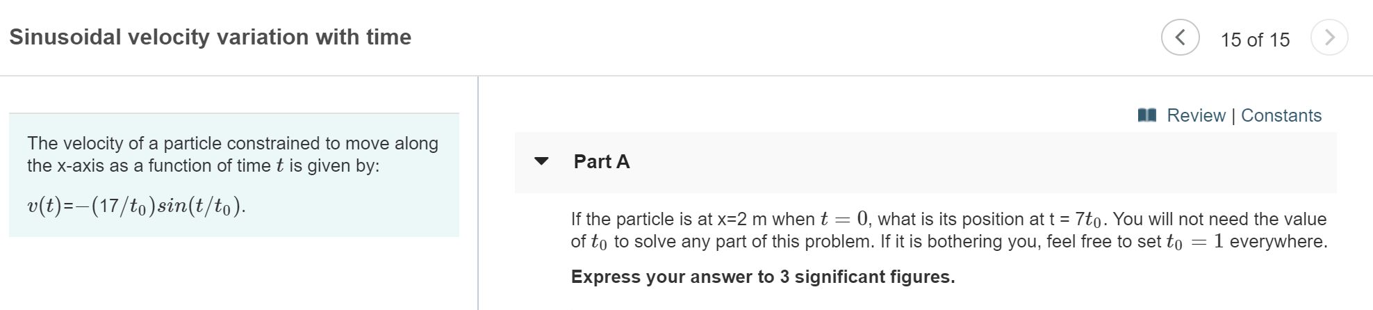 Sinusoidal velocity variation with time 15 of 15 Review   Constants The velocity of a particle constrained to move along the x-axis as a function of time t is given by: Part A v(t)-(17/to)sin(t/to) If the particle is at x=2 m when t 0, what is its position at t 7to. You will not need the value of to to solve any part of this problem. If it is bothering you, feel free to set to 1 everywhere. Express your answer to 3 significant figures.