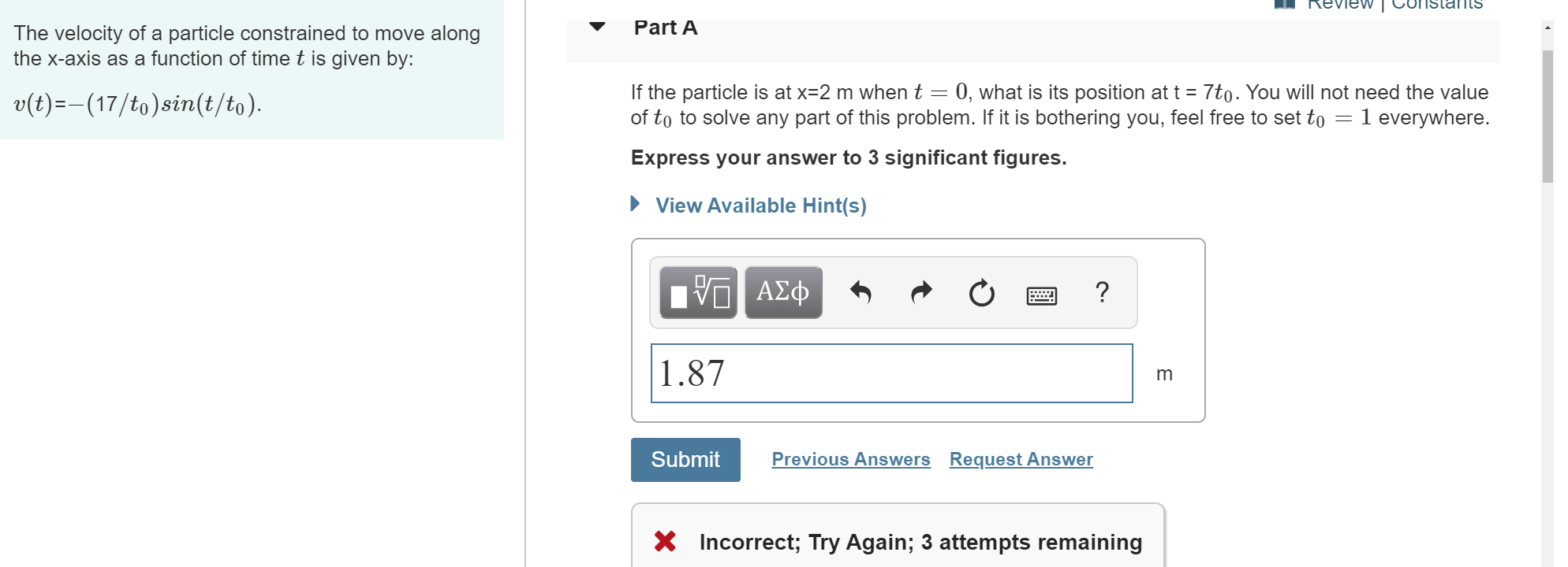 L Review Constants Part A The velocity of a particle constrained to move along the x-axis as a function of time t is given by: If the particle is at x-2 m when t 0, what is its position at t 7to. You will not need the value of to to solve any part of this problem. If it is bothering you, feel free to set to = v(t)-(17/to)sin(t/to) 1 everywhere. Express your answer to 3 significant figures. View Available Hint(s) ν ΑΣφ ? 1.87 m Previous Answers Request Answer Submit Incorrect; Try Again; 3 attempts remaining
