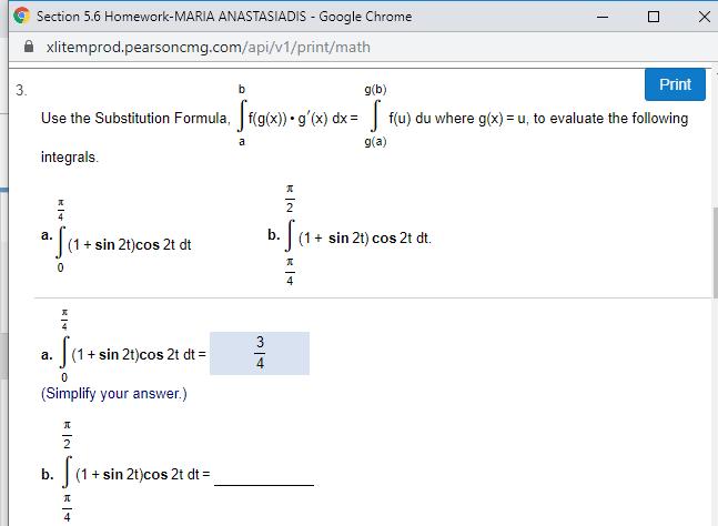 Section 5.6 Homework-MARIA ANASTASIADIS Google Chrome xlitemprod.pearsoncmg.com/api/v1/print/math Print g(b) 3. Use the Substitution Formula, f(g(x)) g'(x) dx f(u) du where g(x)= u, to evaluate the following g(a) a integrals 2 sin 2t) cos 2t dt а. (1 (1+sin 2t)cos 2t dt 0 3 (1 sin 2t)cos 2t dt а. (Simplify your answer.) (1+sin 2t)cos 2t dt b. д 4 П к 1ч