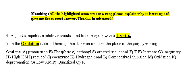 Matching (All the highlighted answers are wrong please exp lain why it is wrong and give me the correct answer. Thanks, in advanced) 4. A good competitive inhibitor should bind to an enzyme with a T states. 5. In the Oxidation states ofhemoglobin, the iron ion is in the plane of the porphyrin ring. Options: A) protonation B) Phosphate c) carbonyl d) ordered sequential E) T F) Increase G) imaginary H) High KM I) reduced J) coenzyme K) Hydrogen bond L) Competitive inhibition M) Oxidation N) deprotonation O) Low KM P) Quantized Q) R