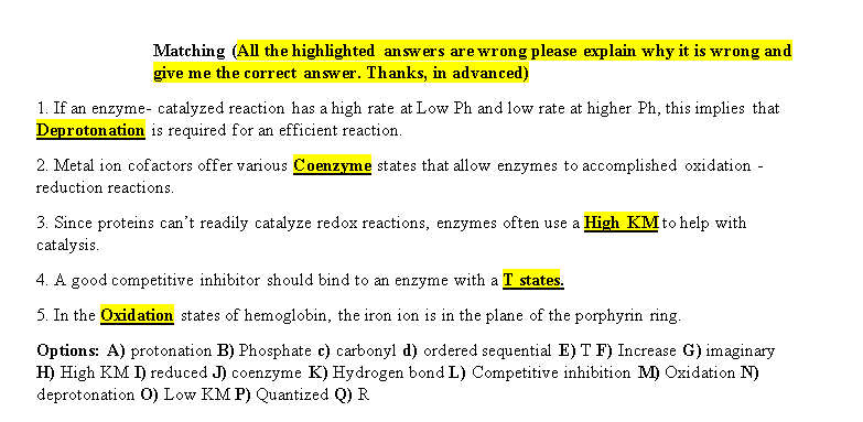 Matching (All the highlighted answers are wrong please explain why it is wrong and give me the correct answer. Thanks, in advanced) 1. If an enzyme- catalyzed reaction has a high rate at Low Ph and low rate at higher Ph, this implies that Deprotonation is required for an efficient reaction 2. Metal ion cofactors offer various Coenzyme states that allow enzymes to accomplished oxidation reduction reactions. 3. Since proteins can't readily catalyze redox reactions, enzymes often use a High KMto help with catalysis 4. A good competitive inhibitor should bind to an enzyme with a T states. 5. In the Oxidation states of hemoglobin, the iron ion is in the plane of the porphyrin ring Options: A) protonation B) Phosphate c) carbonyl d) ordered sequential E) T F) Increase G) imaginary H) High KM I) reduced J) coenzyme K) Hydrogen bond L) Competitive inhibition M) Oxidation N) deprotonation O) Low KM P) Quantized Q) R