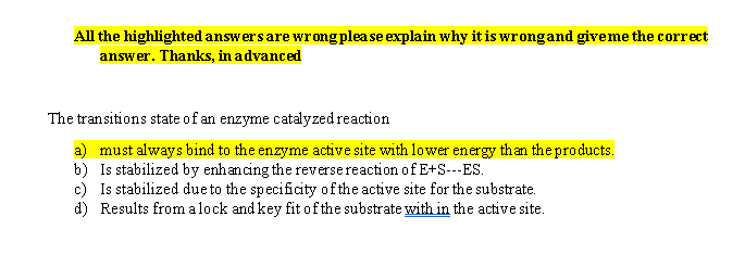 All the highlighted answers are wrong plea se explain why it is wrongand give me the correct answer. Thanks, in advanced The tran sitions state of an enzyme catalyzed reaction a) must always bind to the enzyme active site with lower energy than the products. Is stabilized by enhancing the reversereaction ofE+S--ES b) Is stabilized dueto the specificity ofthe active site for the substrate c) Results from alock and key fit ofthe substrate with in the active site d)