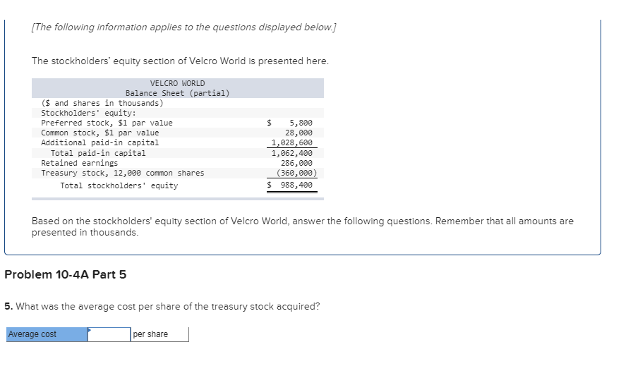[The following information applies to the questions displayed below.] The stockholders' equity section of Velcro World is presented here. VELCRO WORLD Balance Sheet (partial) (Sand shares in thousands) Stockholders' equity: Preferred stock, $1 par value Common stock, $1 par value Additional paid-in capital Total paid-in capital Retained 5,800 28,000 1,028,600 1,062,400 286,000 (360,000) 988,400 rnings Treasury stock, 12,000 common shares Total stockholders' equity Based on the stockholders' equity section of Velcro World, answer the following questions. Remember that all amounts are presented in thousands. Problem 10-4A Part 5 5. What was the average cost per share of the treasury stock acquired? Average cost per share