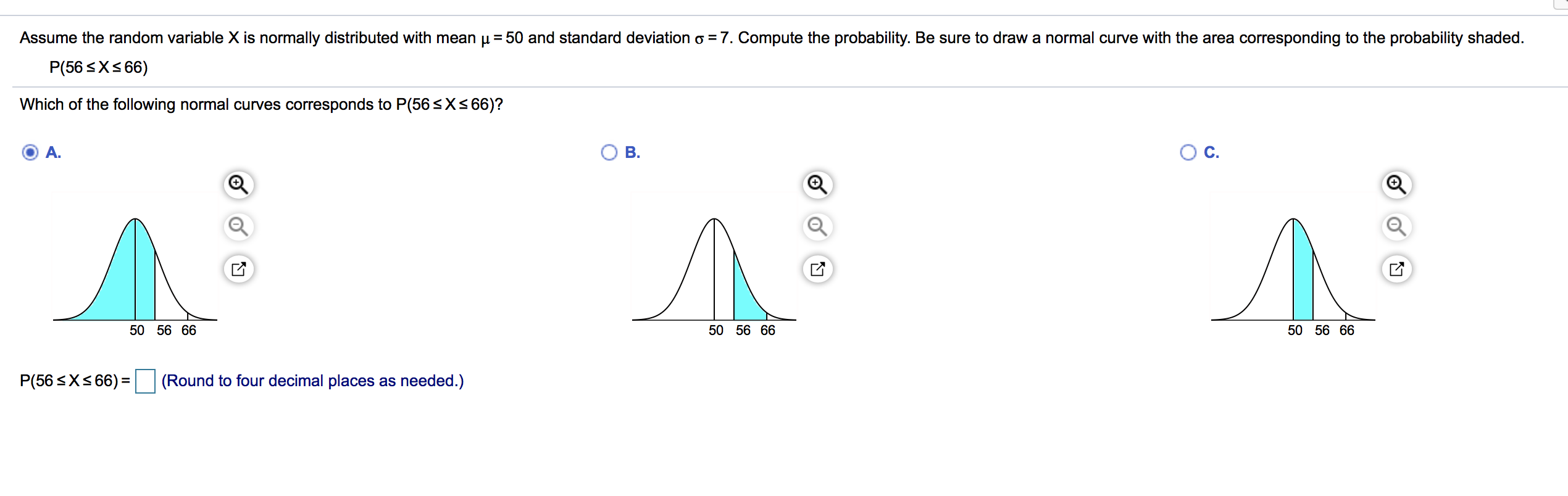 Assume the random variable X is normally distributed with mean u 50 and standard deviation o = 7. Compute the probability. Be sure to draw a normal curve with the area corresponding to the probability shaded. P(56 X66) Which of the following normal curves corresponds to P(56 SX366)? Ос. A. В. Л Л 50 56 66 50 56 66 50 56 66 (Round to four decimal places as needed.) P(56 Xs66)