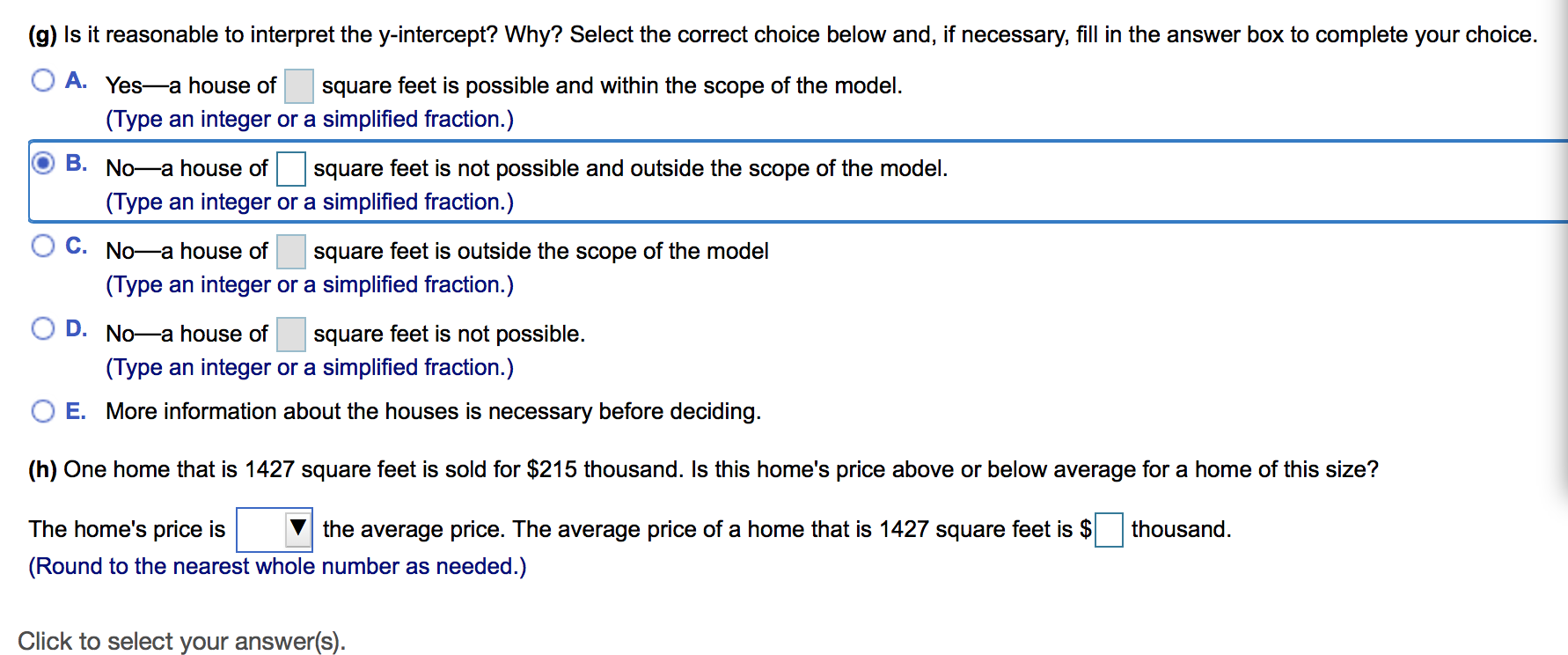 (g) Is it reasonable to interpret the y-intercept? Why? Select the correct choice below and, if necessary, fill in the answer box to complete your choice A. Yes-a house of square feet is possible and within the scope of the model (Type an integer or a simplified fraction.) B. No-a house of square feet is not possible and outside the scope of the model. (Type an integer or a simplified fraction.) C. No-a house of square feet is outside the scope of the model (Type an integer or a simplified fraction.) D. No-a house of square feet is not possible (Type an integer or a simplified fraction.) O E. More information about the houses is necessary before deciding (h) One home that is 1427 square feet is sold for $215 thousand. Is this home's price above or below average for a home of this size? thousand The home's price is the average price. The average price of a home that is 1427 square feet is $ (Round to the nearest whole number as needed.) Click to select your answer(s)