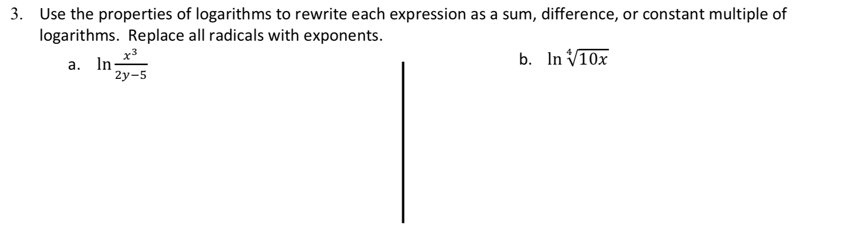 3. Use the properties of logarithms to rewrite each expression as a sum, difference, or constant multiple of logarithms. Replace all radicals with exponents. b. n V10x а. In 2у-5
