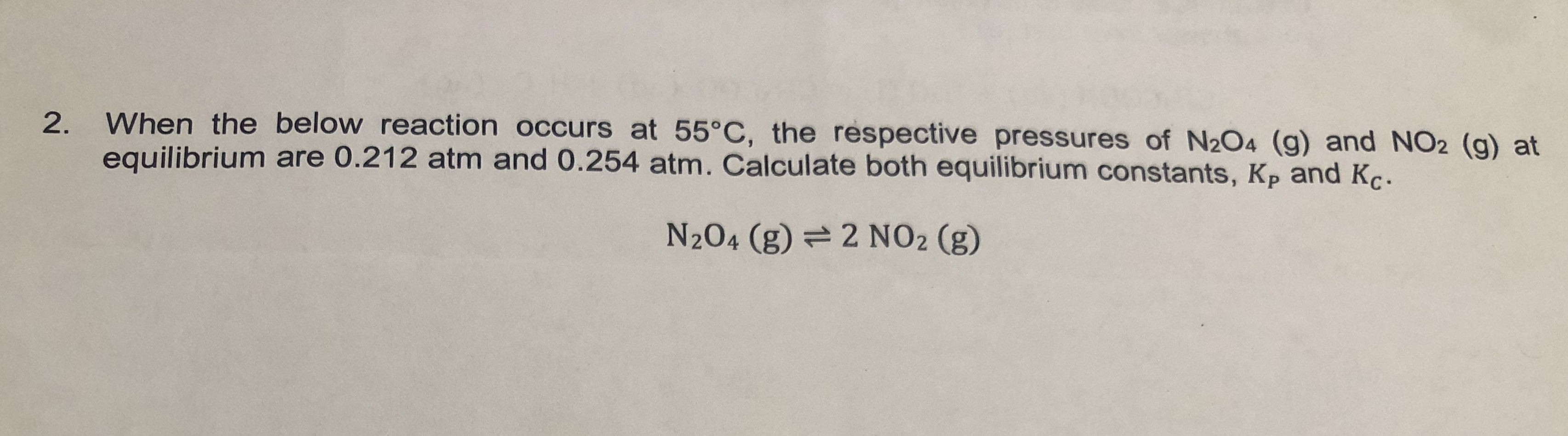When the below reaction occurs at 55°C, the respective pressures of N2O4 (g) and NO2 (g) at 2. equilibrium are 0.212 atm and 0.254 atm. Calculate both equilibrium constants, Kp and Kç N2O4 (g) 2 NO2 (g)