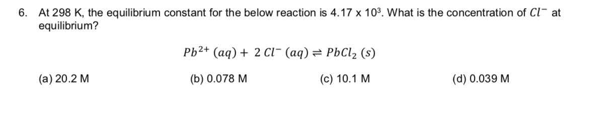 At 298 K, the equilibrium constant for the below reaction is 4.17 x 103. What is the concentration of Cl at equilibrium? 6. Pb2+ (aq)2 cl- (aq) = PbCl2 (s) (а) 20.2 М (с) 10.1 М (b) 0.078 M (d) 0.039 M