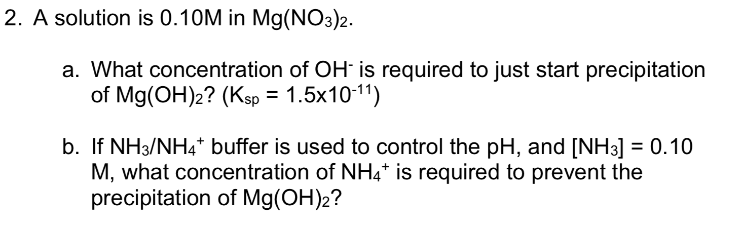 2. A solution is 0.10M in Mg(NO3)2. a. What conce ntration of OH is required to just start precipitation of Mg(OH)2? (Ksp 1.5x1011) b. If NH3/NH4* buffer is used to control the pH, and [NH3] = 0.10 M, what concentration of NH4* is required to prevent the precipitation of Mg(OH)2?