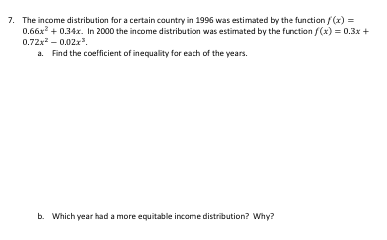 The income distribution for a certain country in 1996 was estimated by the function f(x) = 0.66x2 +0.34x. In 2000 the income distribution was estimated by the function f(x) = 0.3x 0.72x2 -0.02x3 a. Find the coefficient of inequality for each of the years 7. b. Which year had a more equitable income distribution? Why?