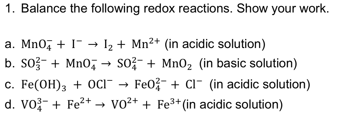1. Balance the following redox reactions. Show your work. Mn2+ (in acidic solution) I a. Mn0 I2 b. SO3 Mn04SO2Mn02 (in basic solution) Fe02 CI (in acidic solution) C. Fe(OH)3 + OcI - d. VO3 Fe2+ -> VO2+ + Fe3+ (in acidic solution)