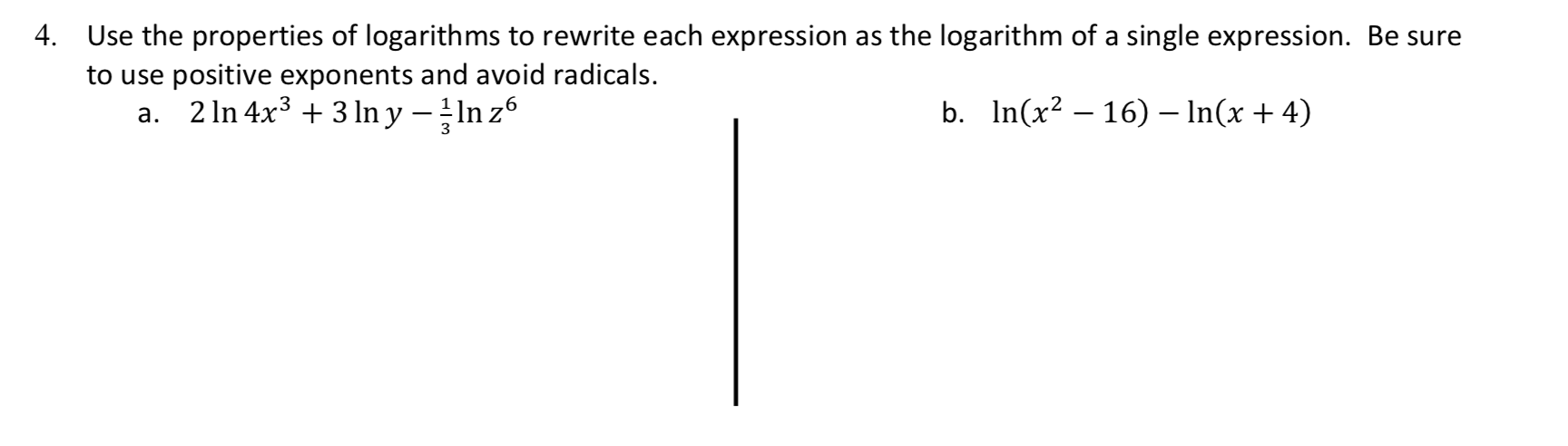 4. Use the properties of logarith ms to rewrite each expression as the logarithm of a single expression. Be sure to use positive exponents and avoid radicals 2 In 4x33 n y n z6 In(x2 16) - In(x 4) b. а.
