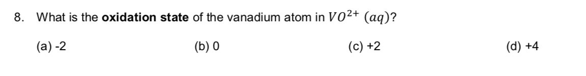 8. What is the oxidation state of the vanadium atom in V02+ (aq)? (a) -2 (b) 0 (c) +2 (d) +4