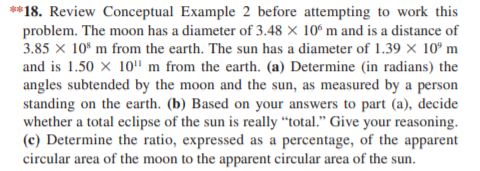 """**18. Review Conceptual Example 2 before attempting to work this problem. The moon has a diameter of 3.48 × 10° m and is a distance of 3.85 x 10* m from the earth. The sun has a diameter of 1.39 × 10° m and is 1.50 x 10'"""" m from the earth. (a) Determine (in radians) the angles subtended by the moon and the sun, as measured by a person standing on the earth. (b) Based on your answers to part (a), decide whether a total eclipse of the sun is really """"total."""" Give your reasoning. (c) Determine the ratio, expressed as a percentage, of the apparent circular area of the moon to the apparent circular area of the sun."""