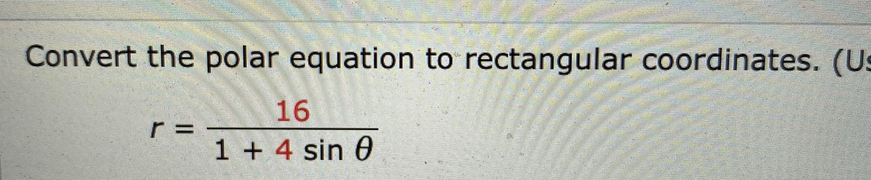 Convert the polar equation to rectangular coordinates. (Us 16 r = 1 +4 sin e