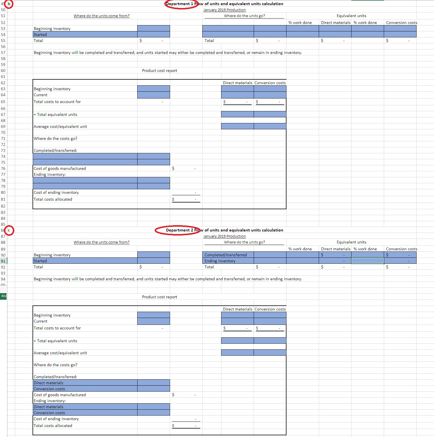 49 b 50 Department 1 Fow of units and equivalent units calculation January 2019 Production Where do the units come from? Where do the units go? Equivalent units 51 % work done Direct materials % work done 52 Conversion costs Beginning inventory Started Total 53 54 $ $ Total 55 56 Beginning inventory will be completed and transferred, and units started may either be completed and transferred, or remain in ending inventory. 57 58 59 Product cost report 60 61 Direct materials Conversion costs 62 Beginning inventory 63 64 Current Total costs to account for $ 65 66 Total equivalent units 67 68 Average cost/equivalent unit 69 70 Where do the costs go? 71 72 Completed/transferred: 73 74 75 Cost of goods manufactured Ending inventory: 76 77 78 79 Cost of ending inventory Total costs allocated 80 81 82 83 84 85 Department 2 Fw of units and equivalent units calculation January 2019 Production 8 c 87 Where do the units go? Equivalent units Where do the units come from? 88 Direct materials % work done % work done Conversion costs 89 Beginning inventory Started Completed/transferred $ 90 Ending inventory 91 $ $ Total Total 92 93 Beginning inventory will be completed and transferred, and units started may either be completed and transferred, or remain in ending inventory. 94 RE Product cost report Direct materials Conversion costs Beginning inventory Current Total costs to account for Total equivalent units Average cost/equivalent unit Where do the costs go? Completed/transferred: Direct materials Conversion costs Cost of goods manufactured Ending inventory: Direct materials Conversion costs $ Cost of ending inventory Total costs allocated