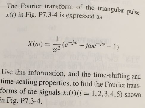 The Fourier transform of the triangular pulse x(t) in Fig. P7.3-4 is expressed as 1 X(a) (e Jjwe Jo-1) Use this information, and the time-shifting and time-scaling properties, to find the Fourier trans- forms of the signals x;(t)(i= 1,2,3,4,5) shown in Fig. P7.3-4