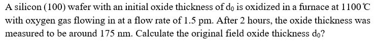 A silicon (100) wafer with an initial oxide thickness of do is oxidized in a furnace at 1100 C with oxygen gas flowing in at a flow rate of 1.5 pm. After 2 hours, the oxide thickness was measured to be around 175 nm. Calculate the original field oxide thickness do?