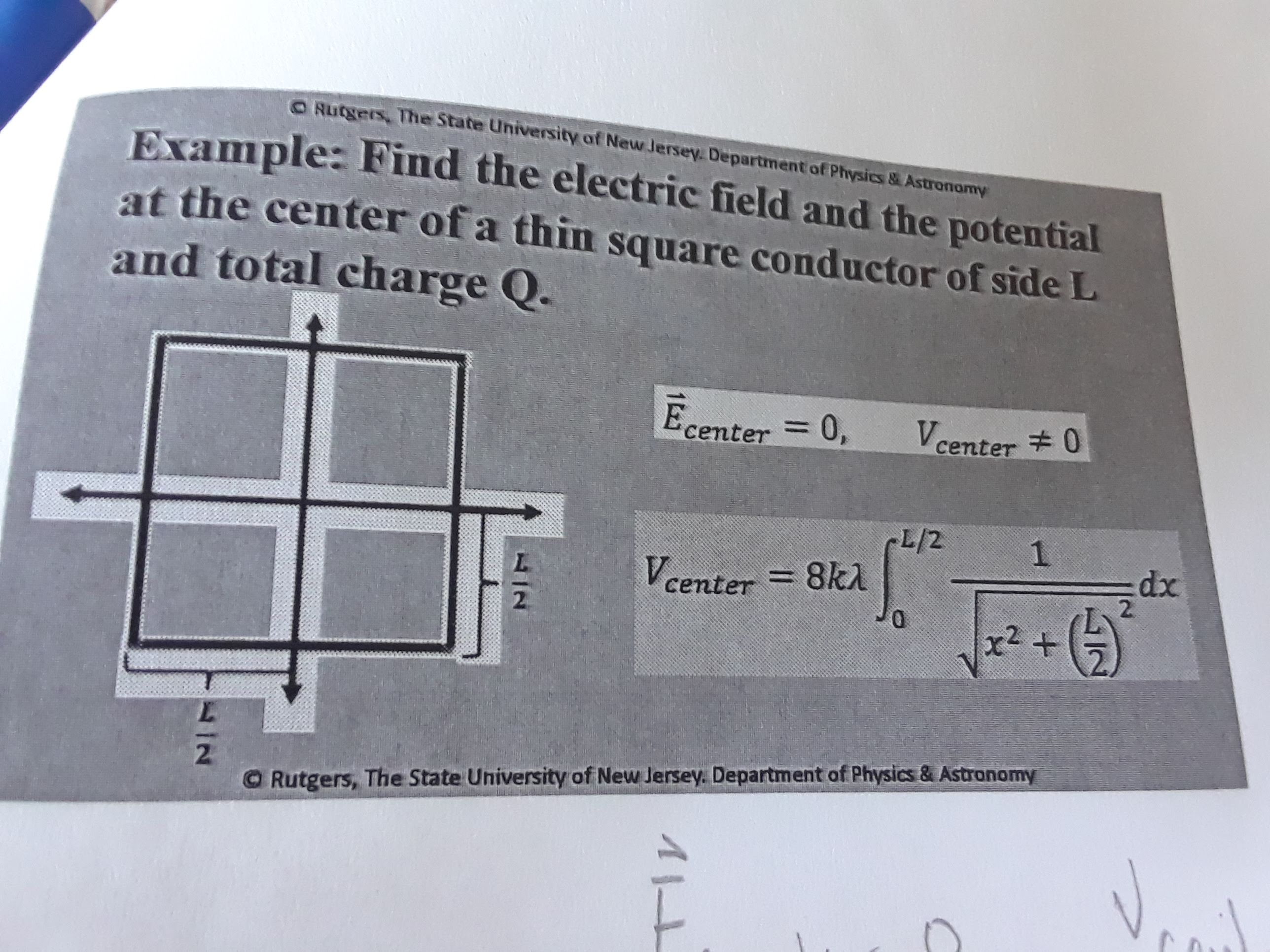 O Rutgers, The State University of New Jersey. Department of Physics&Astronormy Example: Find the electric field and the potential at the center of a thin square conductor of side L and total charge Q. Ecenter 0, Vcenter 0 L/2 8k1 1 xp :dx 2. center= 2 + r2 2 O Rutgers, The State University of New Jersey. Department of Physics & Astranomy