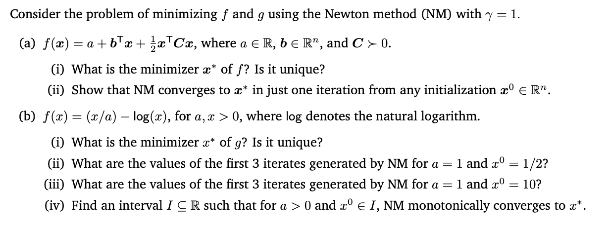 """Consider the problem of minimizing f and g using the Newton method (NM) with y = 1. (a) f(x) : = a + bTx + x™Cx, where a E R, b E R"""", and C > 0. (i) What is the minimizer x* of f? Is it unique? (ii) Show that NM converges to x* in just one iteration from any initialization x° e R"""". (b) f(x) = (x/a) – log(x), for a, x > 0, where log denotes the natural logarithm. (i) What is the minimizer x* of g? Is it unique? 1 and x° = 1/2? 1 and x° (ii) What are the values of the first 3 iterates generated by NM for a = (iii) What are the values of the first 3 iterates generated by NM for a = = 10? (iv) Find an interval I C R such that for a > 0 and x° e I, NM monotonically converges to x*."""