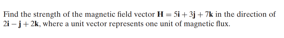 Find the strength of the magnetic field vector H = 5i + 3j + 7k in the direction of 2i – j+ 2k, where a unit vector represents one unit of magnetic flux.