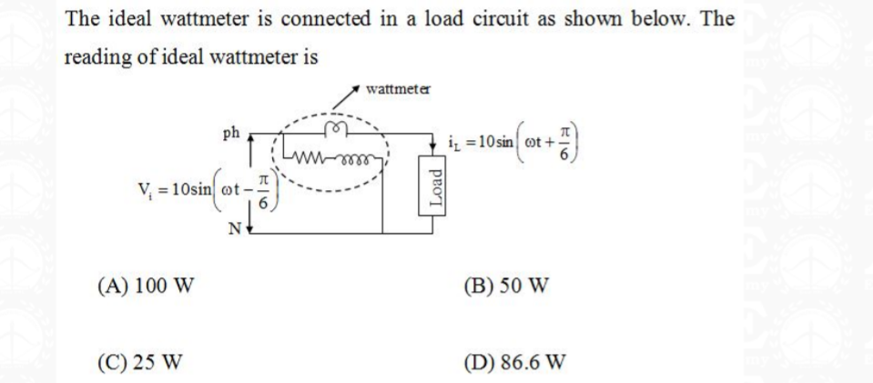 The ideal wattmeter is connected in a load circuit as shown below. The reading of ideal wattmeter is wattmeter ph iz =10sin ot + V = 10sin ot- N (A) 100 W (B) 50 W (C) 25 W (D) 86.6 W Load