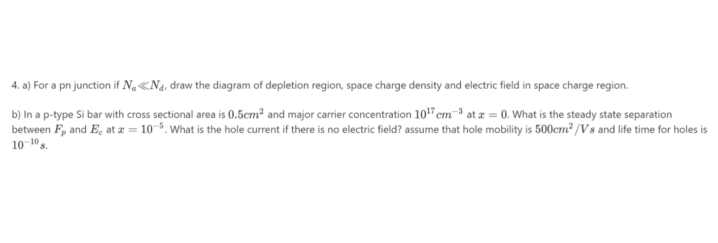 4. a) For a pn junction if Na«Na, draw the diagram of depletion region, space charge density and electric field in space charge region. b) In a p-type Si bar with cross sectional area is 0.5cm² and major carrier concentration 10 cm-3 at x = 0. What is the steady state separation between F, and Ec at x = 10¬º. What is the hole current if there is no electric field? assume that hole mobility is 500cm² /Vs and life time for holes is 10–10, S.