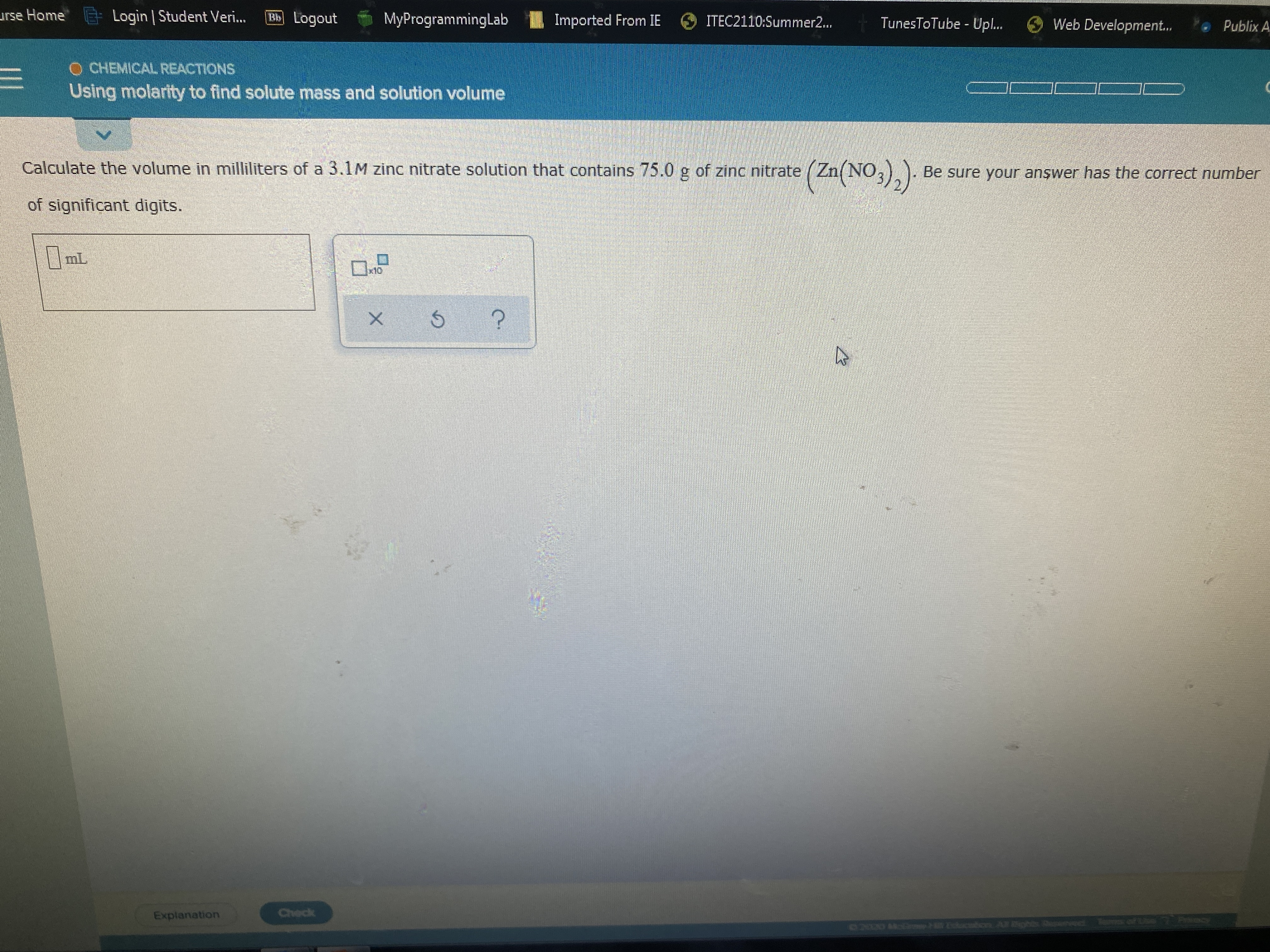 urse Home Login | Student Veri.. Bb Logout MyProgrammingLab Imported From IE ITEC2110:Summer2... TunesToTube - Upl.. O Web Development.. Publix A CHEMICAL REACTIONS Using molarity to find solute mass and solution volume (Za(NO.). Calculate the volume in milliliters of a 3.1M zinc nitrate solution that contains 75.0 g of zinc nitrate Be sure your anşwer has the correct number of significant digits. 0m x10 Explanation Check 2000 A octon Aohs n Te s of L 7 Prcy
