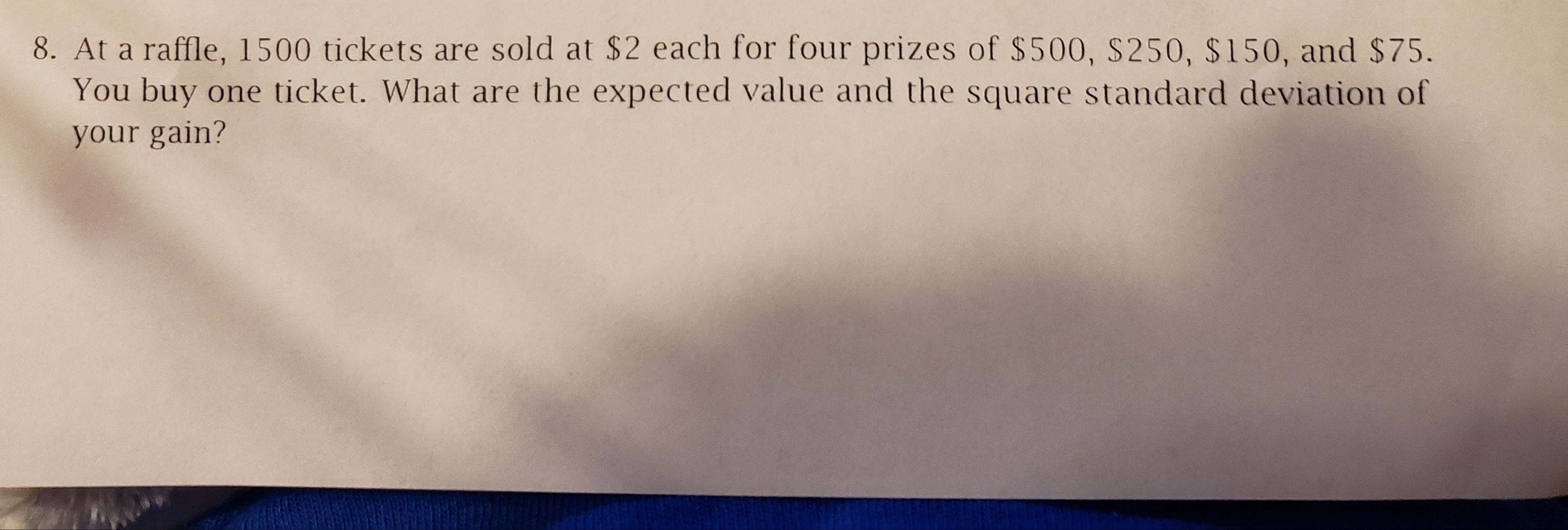 8. At a raffle, 1500 tickets are sold at $2 each for four prizes of $500, S250, $150, and $75. You buy one ticket. What are the expected value and the square standard deviation of your gain?
